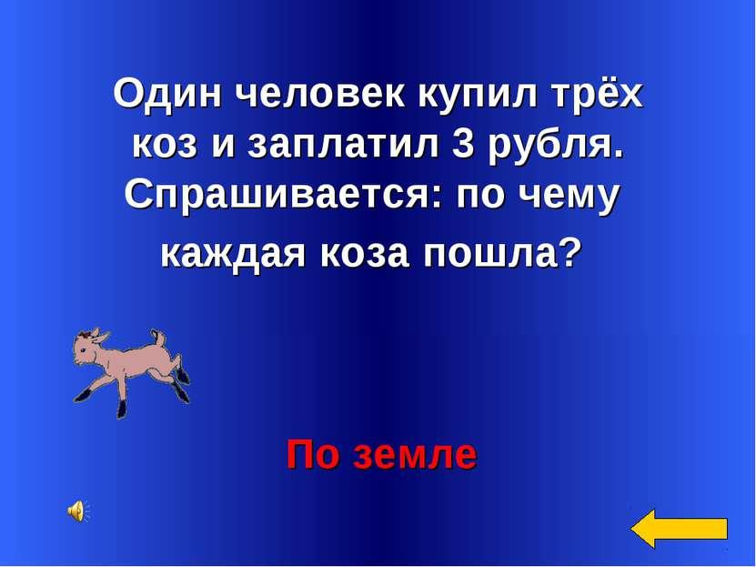 Один человек купил трёх коз и заплатил 3 рубля. Спрашивается: по чему каждая ...