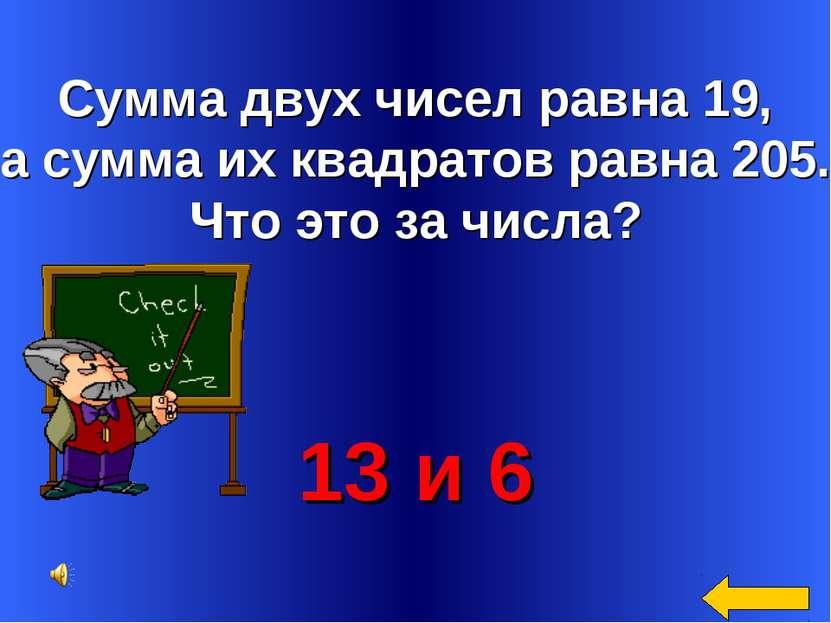 Сумма двух чисел равна 19, а сумма их квадратов равна 205. Что это за числа? ...