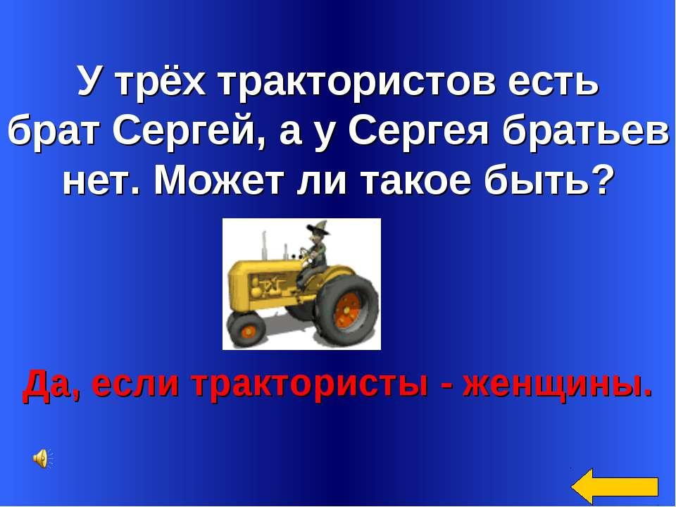 У трёх трактористов есть брат Сергей, а у Сергея братьев нет. Может ли такое ...