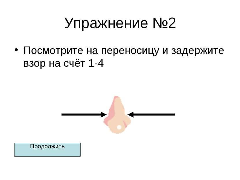Упражнение №2 Посмотрите на переносицу и задержите взор на счёт 1-4 Продолжить