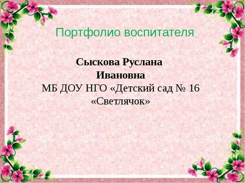 Портфолио воспитателя Сыскова Руслана Ивановна МБ ДОУ НГО «Детский сад № 16 «...