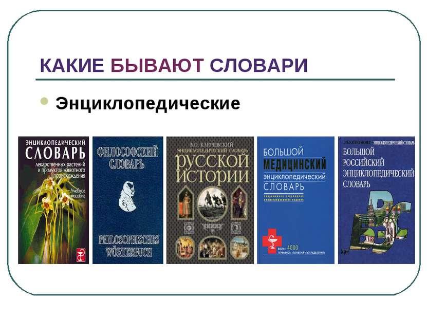 КАКИЕ БЫВАЮТ СЛОВАРИ Энциклопедические