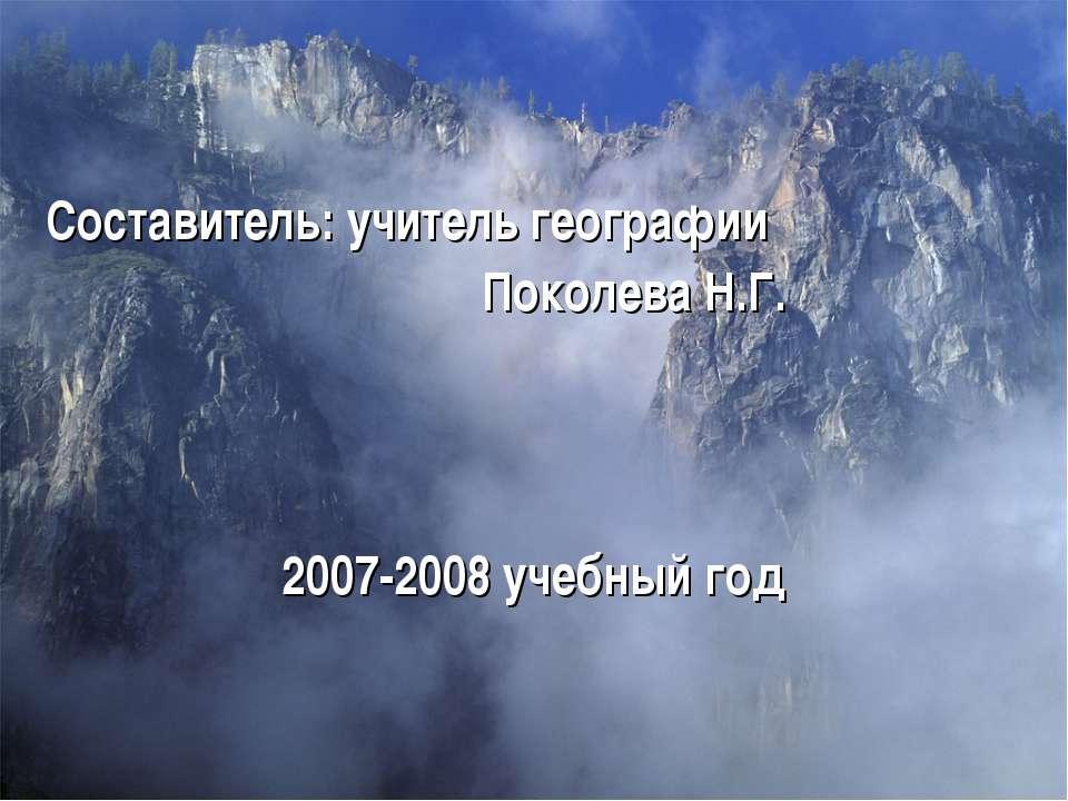 Составитель: учитель географии Поколева Н.Г. 2007-2008 учебный год