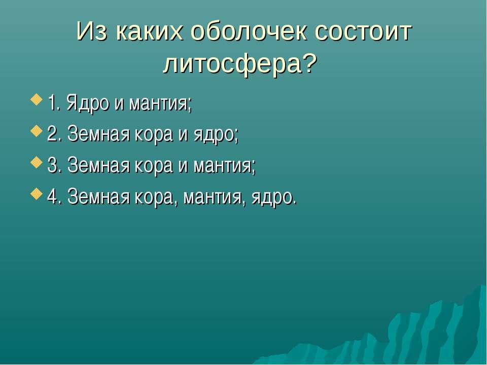 Из каких оболочек состоит литосфера? 1. Ядро и мантия; 2. Земная кора и ядро;...