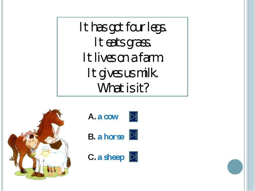 It has got four legs. It eats grass. It lives on a farm. It gives us milk. Wh...