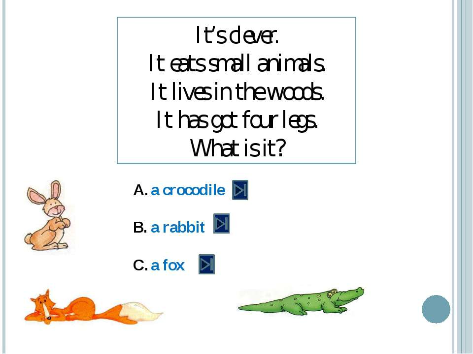 It's clever. It eats small animals. It lives in the woods. It has got four le...