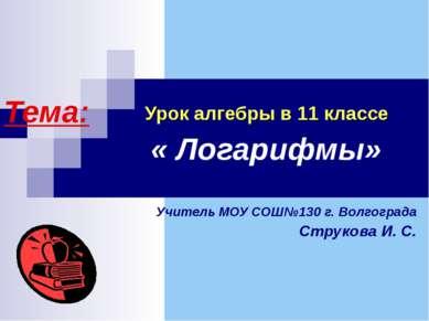 Урок алгебры в 11 классе Тема: « Логарифмы» Учитель МОУ СОШ№130 г. Волгограда...
