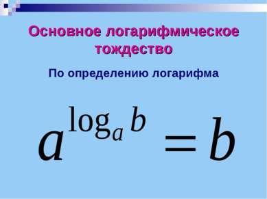 Основное логарифмическое тождество По определению логарифма