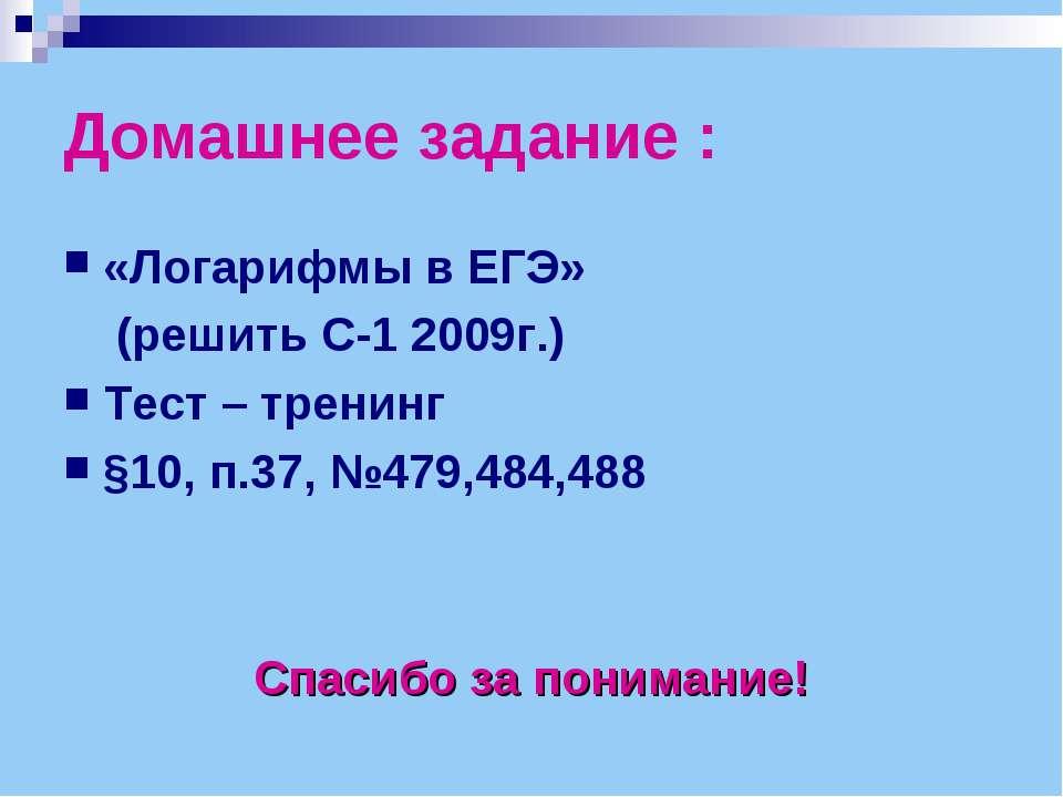 Домашнее задание : «Логарифмы в ЕГЭ» (решить С-1 2009г.) Тест – тренинг §10, ...