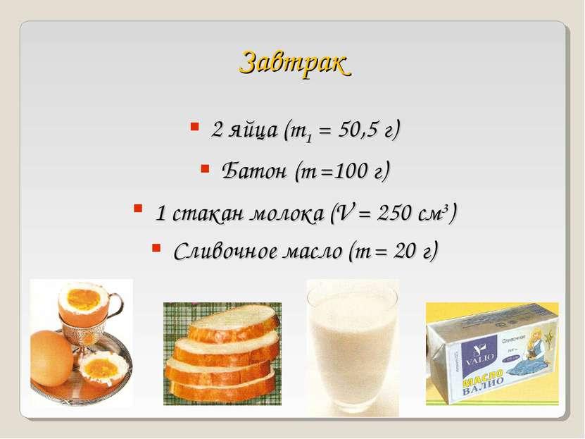 Завтрак 2 яйца (m1 = 50,5 г) Батон (m =100 г) 1 стакан молока (V = 250 см3) С...