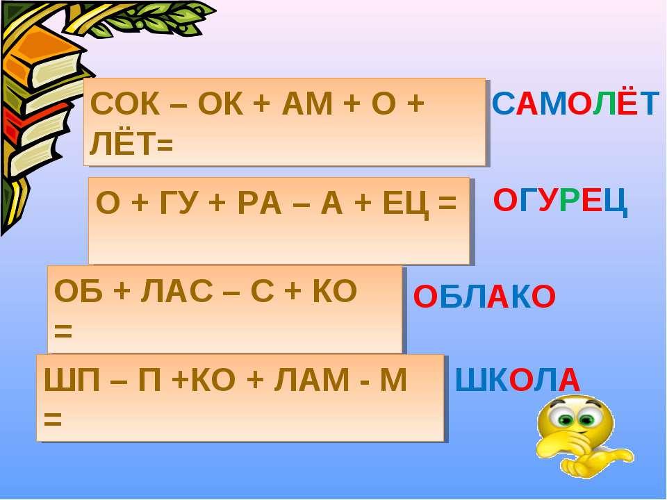 СОК – ОК + АМ + О + ЛЁТ= САМОЛЁТ О + ГУ + РА – А + ЕЦ = ОГУРЕЦ ОБ + ЛАС – С +...
