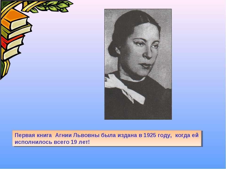 Первая книга Агнии Львовны была издана в 1925 году, когда ей исполнилось всег...