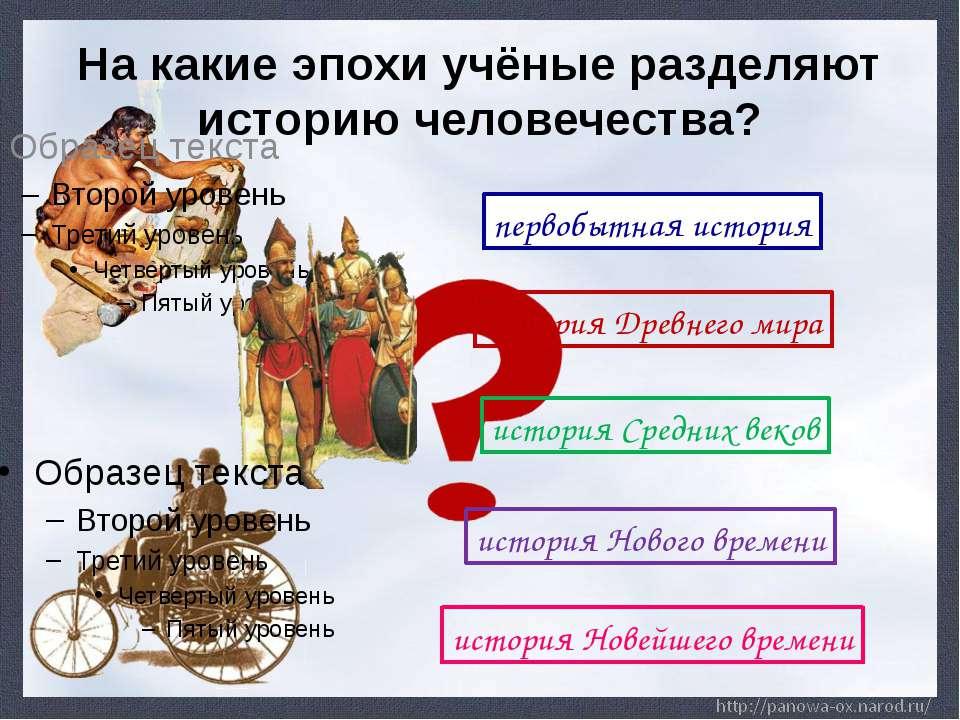 На какие эпохи учёные разделяют историю человечества? первобытная история ист...