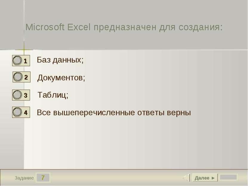 7 Задание Microsoft Excel предназначен для создания: Баз данных; Документов; ...