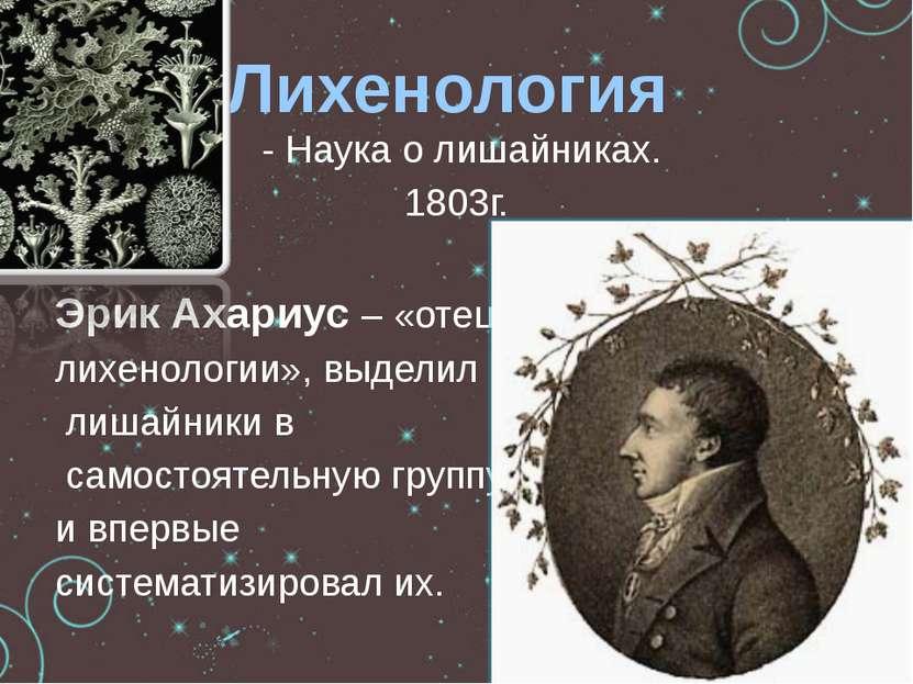 - Наука о лишайниках. 1803г. Эрик Ахариус – «отец лихенологии», выделил лишай...