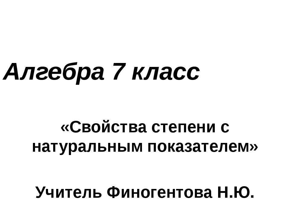 Алгебра 7 класс «Свойства степени с натуральным показателем» Учитель Финогент...
