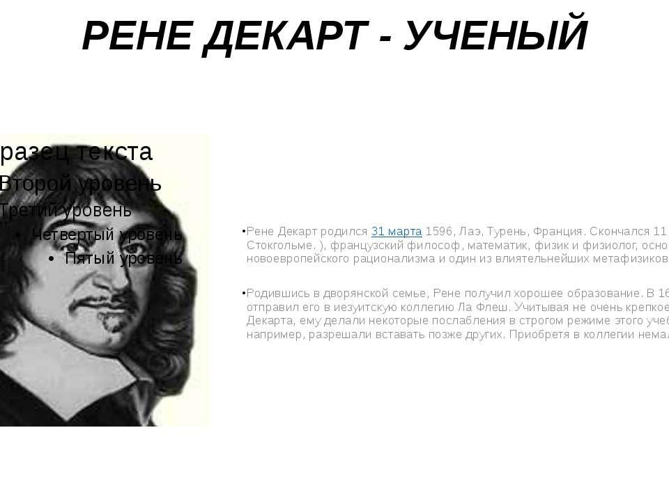 РЕНЕ ДЕКАРТ - УЧЕНЫЙ Рене Декарт родился 31 марта 1596, Лаэ, Турень, Франция....