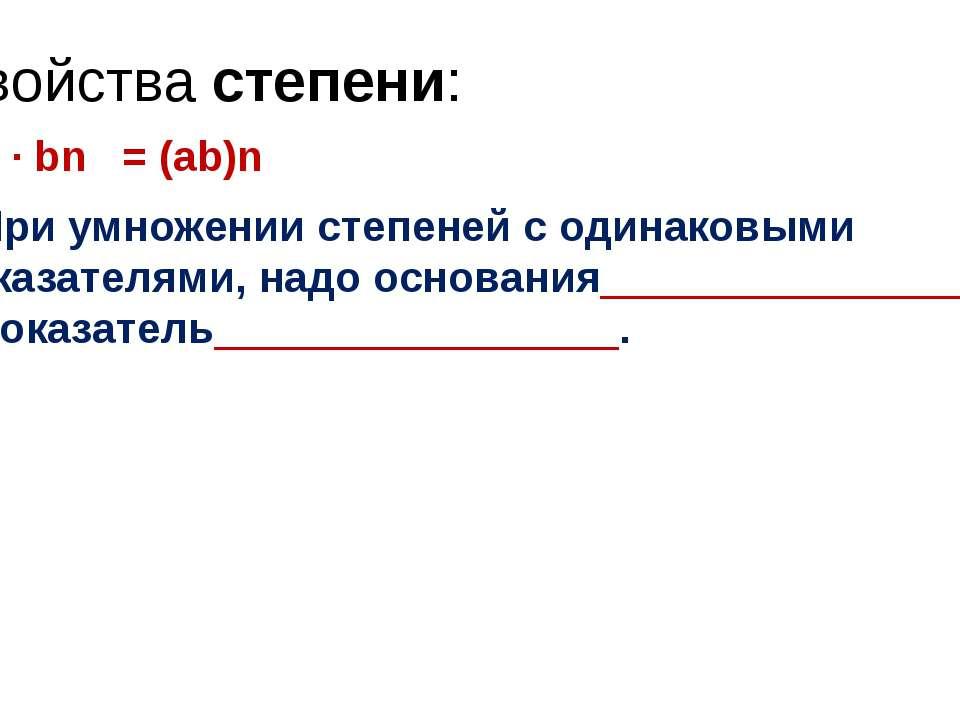 Свойства степени: an · bn = (ab)n При умножении степеней с одинаковыми показа...