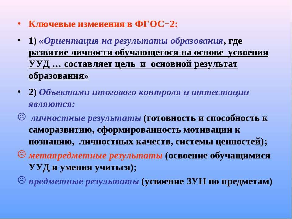 Ключевые изменения в ФГОС−2: 1) «Ориентация на результаты образования, где ра...