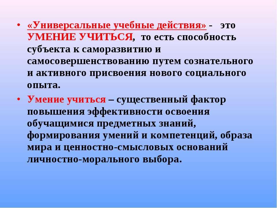 «Универсальные учебные действия» - это УМЕНИЕ УЧИТЬСЯ, то есть способнос...