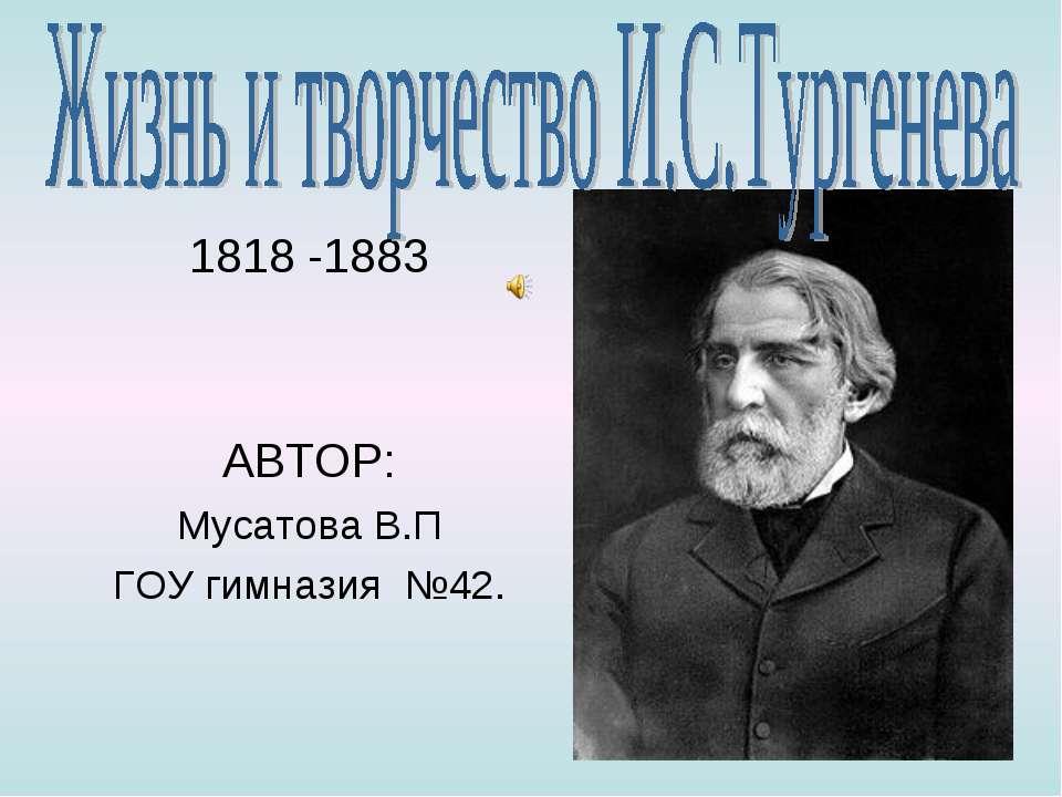 1818 -1883 АВТОР: Мусатова В.П ГОУ гимназия №42.