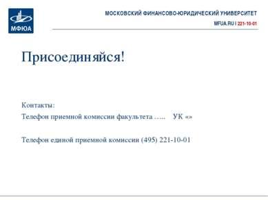 Присоединяйся! Контакты: Телефон приемной комиссии факультета ….. УК «» Телеф...