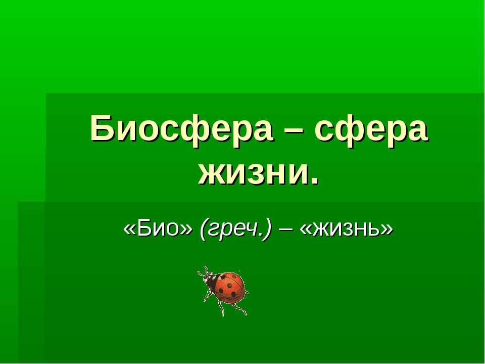 Биосфера – сфера жизни. «Био» (греч.) – «жизнь»