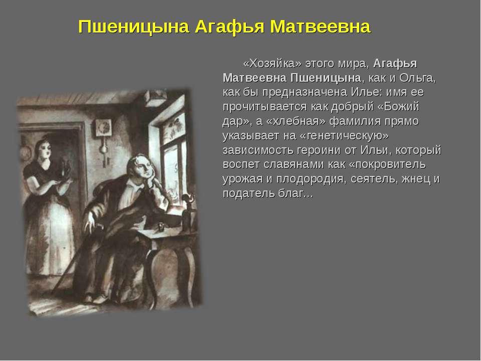 «Хозяйка» этого мира, Агафья Матвеевна Пшеницына, как и Ольга, как бы предназ...
