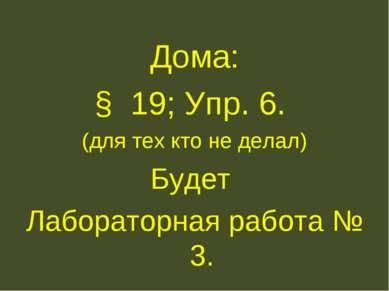 Дома: § 19; Упр. 6. (для тех кто не делал) Будет Лабораторная работа № 3.