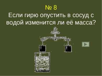 № 8 Если гирю опустить в сосуд с водой изменится ли её масса?