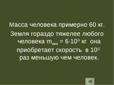 Масса человека примерно 60 кг. Земля гораздо тяжелее любого человека mземли =...