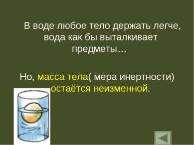В воде любое тело держать легче, вода как бы выталкивает предметы… Но, масса ...