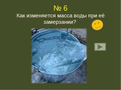 № 6 Как изменяется масса воды при её замерзании?