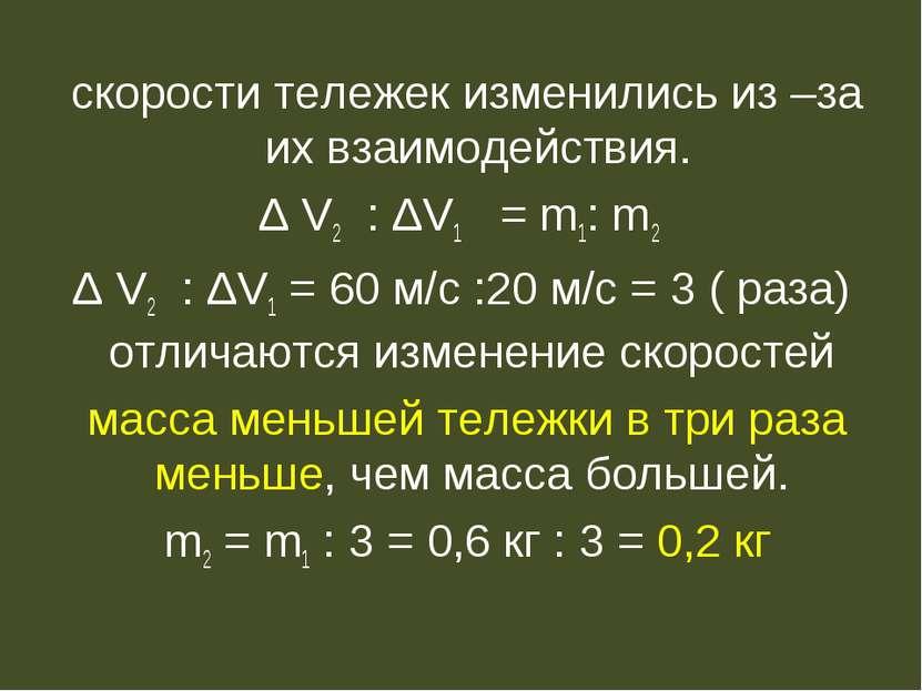 скорости тележек изменились из –за их взаимодействия. Δ V2 : ΔV1 = m1: m2 Δ V...