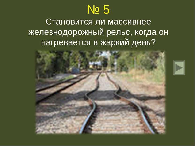 № 5 Становится ли массивнее железнодорожный рельс, когда он нагревается в жар...