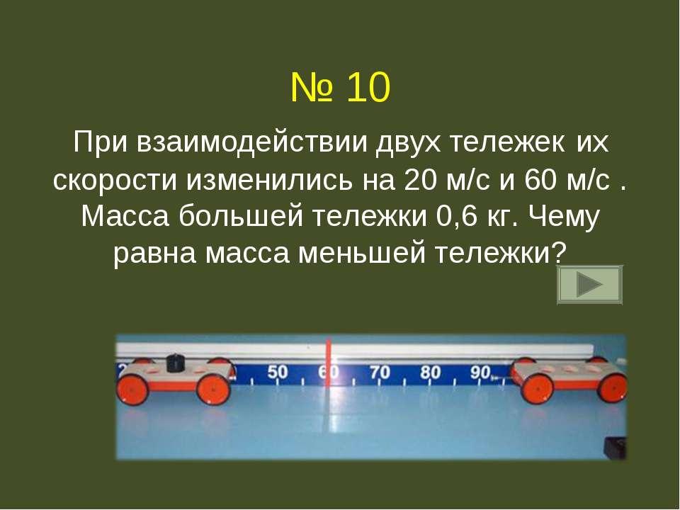 № 10 При взаимодействии двух тележек их скорости изменились на 20 м/с и 60 м/...