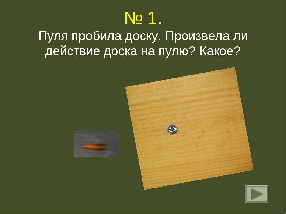 № 1. Пуля пробила доску. Произвела ли действие доска на пулю? Какое?