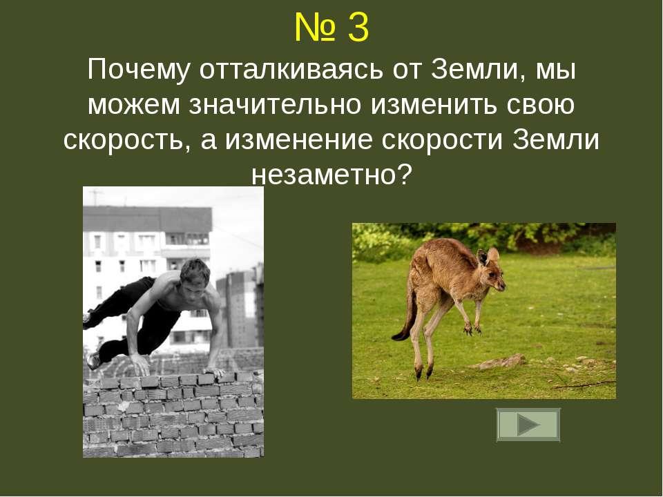 № 3 Почему отталкиваясь от Земли, мы можем значительно изменить свою скорость...