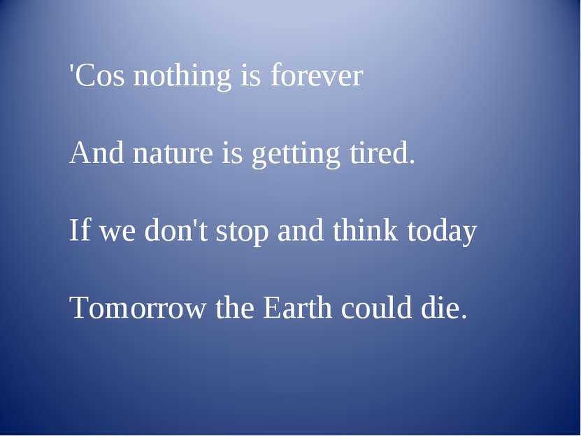 'Cos nothing is forever And nature is getting tired. If we don't stop and thi...