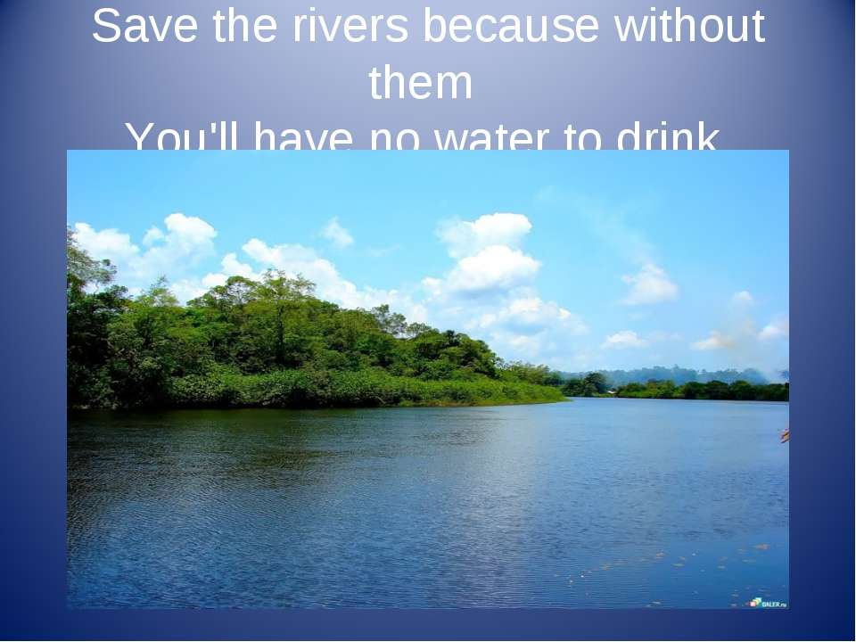 Save the rivers because without them You'll have no water to drink.