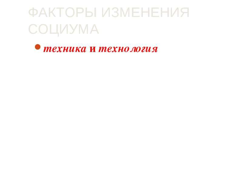 ФАКТОРЫ ИЗМЕНЕНИЯ СОЦИУМА техника и технология - переход общества в новое кач...