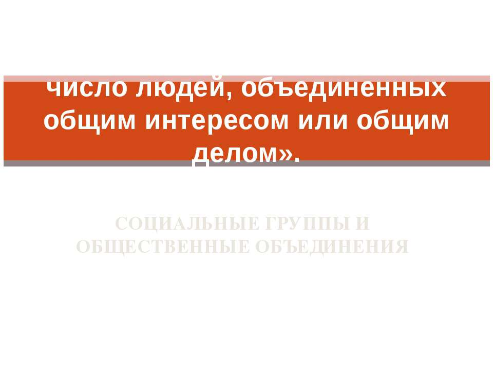 СОЦИАЛЬНЫЕ ГРУППЫ И ОБЩЕСТВЕННЫЕ ОБЪЕДИНЕНИЯ «Под группой людей я подразумева...