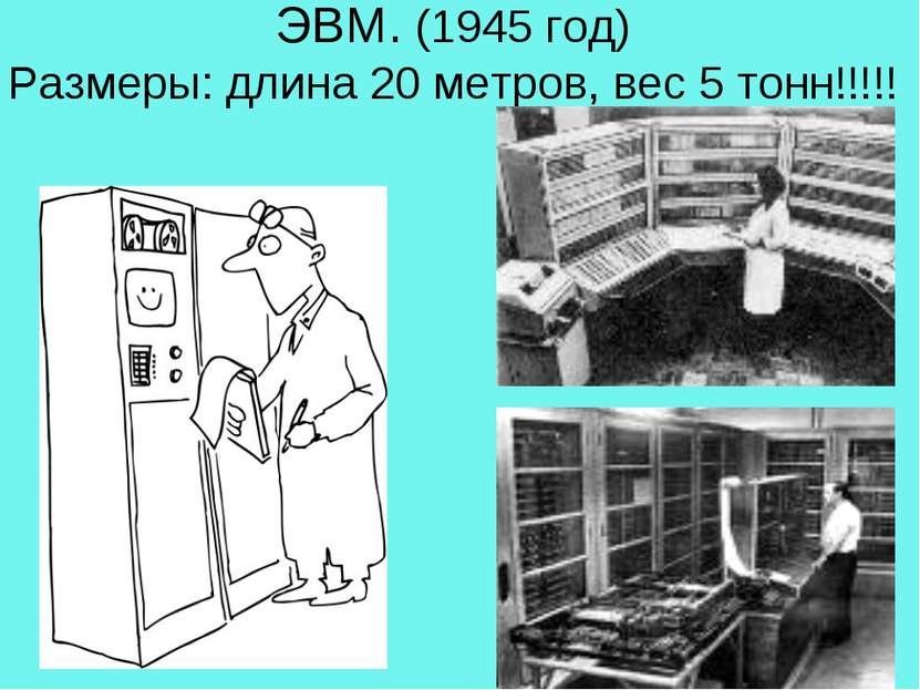 ЭВМ. (1945 год) Размеры: длина 20 метров, вес 5 тонн!!!!!