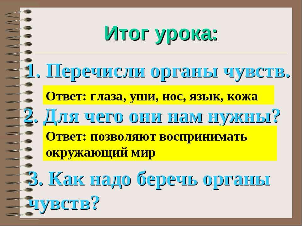Итог урока: 1. Перечисли органы чувств. Ответ: глаза, уши, нос, язык, кожа 2....