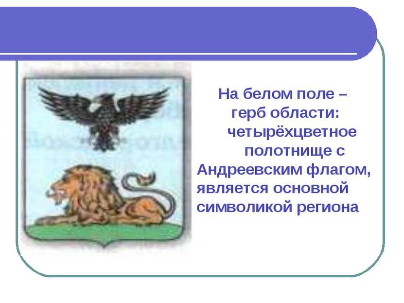 На белом поле – герб области: четырёхцветное полотнище с Андреевским флагом, ...