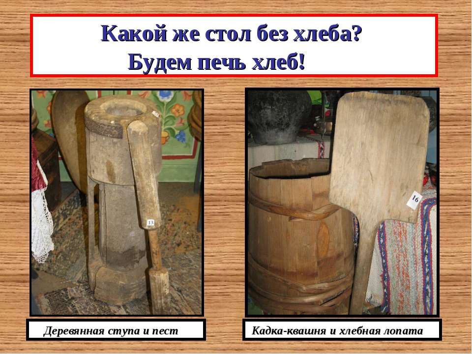 Какой же стол без хлеба? Будем печь хлеб! Деревянная ступа и пест Кадка-квашн...