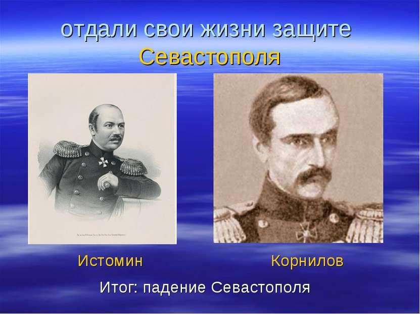 отдали свои жизни защите Севастополя Истомин Корнилов Итог: падение Севастополя