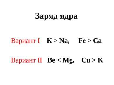 Заряд ядра Вариант I К > Na, Fe > Ca Вариант II Be < Mg, Cu > K