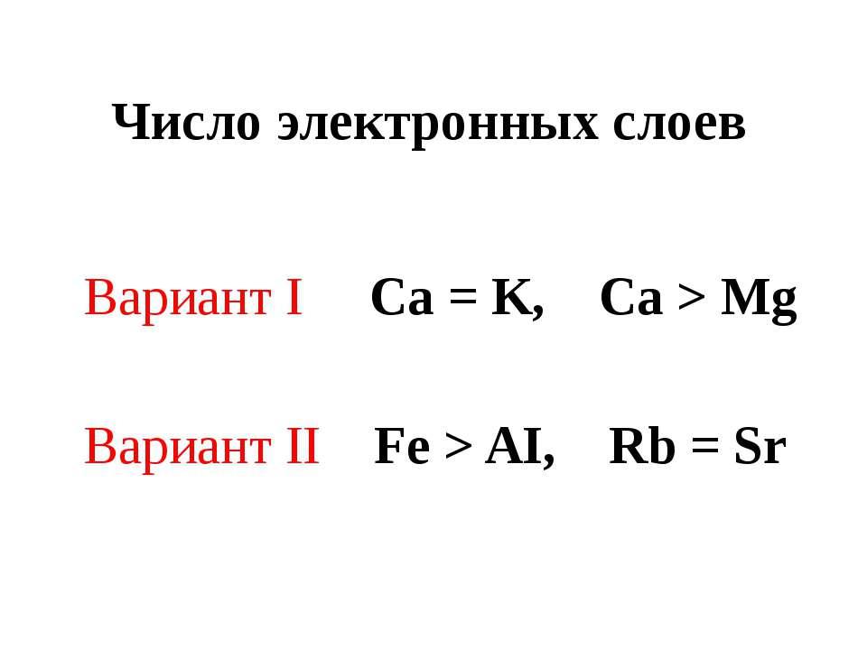 Число электронных слоев Вариант I Ca = K, Ca > Mg Вариант II Fe > AI, Rb = Sr