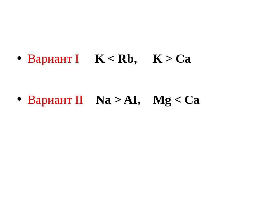 Вариант I K < Rb, K > Ca Вариант II Na > AI, Mg < Ca